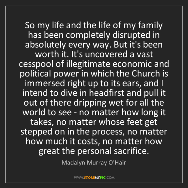 Madalyn Murray O'Hair: So my life and the life of my family has been completely...