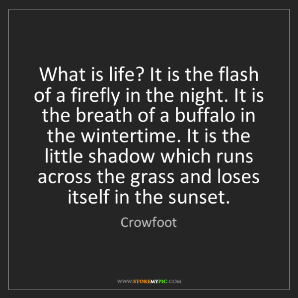 Crowfoot: What is life? It is the flash of a firefly in the night....