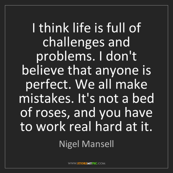 Nigel Mansell: I think life is full of challenges and problems. I don't...