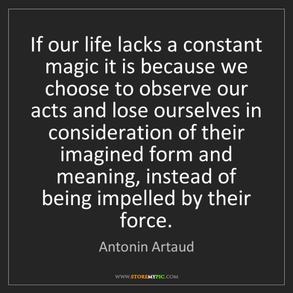 Antonin Artaud: If our life lacks a constant magic it is because we choose...