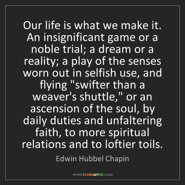 Edwin Hubbel Chapin: Our life is what we make it. An insignificant game or...