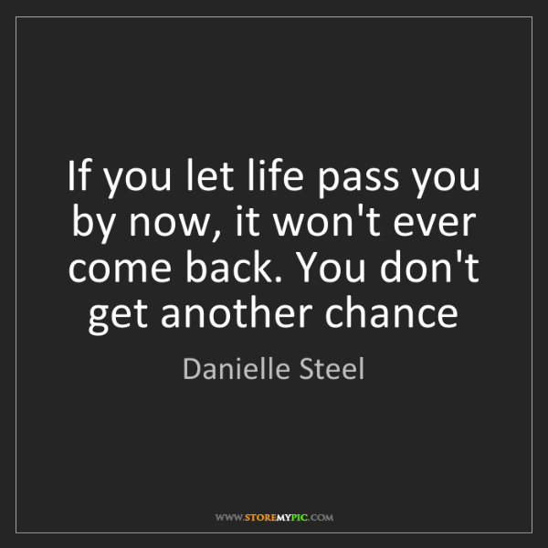 Danielle Steel: If you let life pass you by now, it won't ever come back....