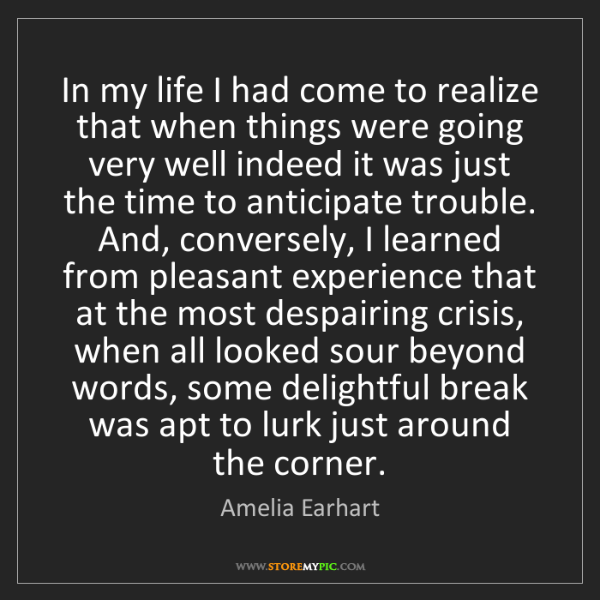 Amelia Earhart: In my life I had come to realize that when things were...