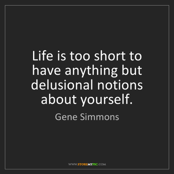 Gene Simmons: Life is too short to have anything but delusional notions...