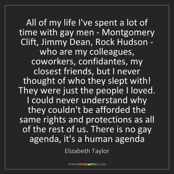 Elizabeth Taylor: All of my life I've spent a lot of time with gay men...