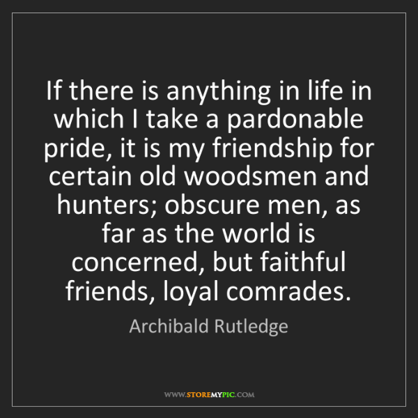 Archibald Rutledge: If there is anything in life in which I take a pardonable...
