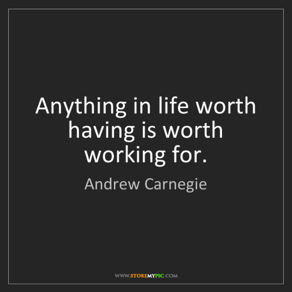 Andrew Carnegie: Anything in life worth having is worth working for.
