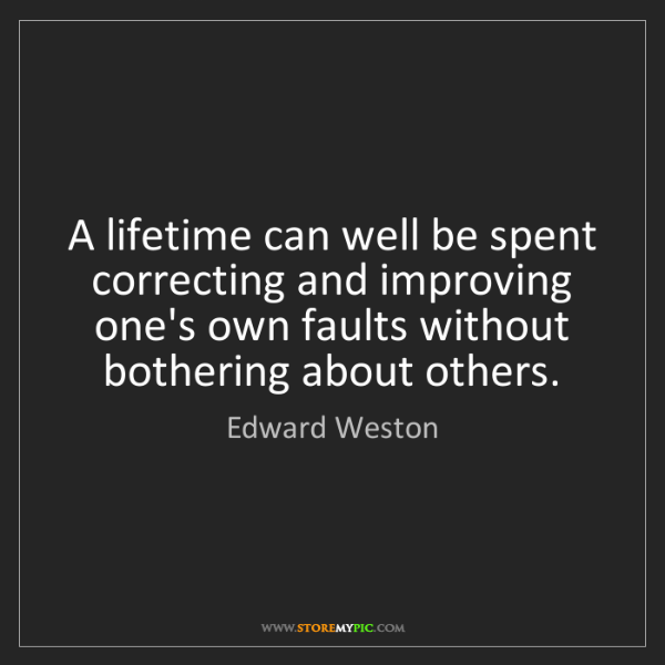 Edward Weston: A lifetime can well be spent correcting and improving...