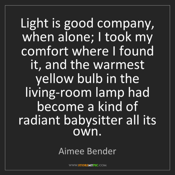 Aimee Bender: Light is good company, when alone; I took my comfort...