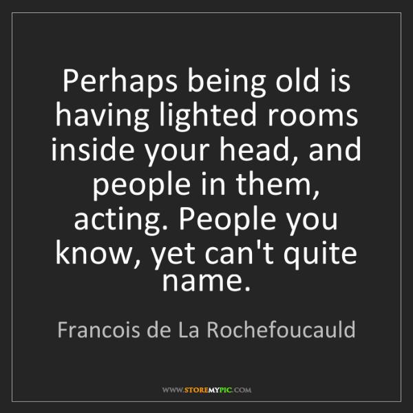 Francois de La Rochefoucauld: Perhaps being old is having lighted rooms inside your...