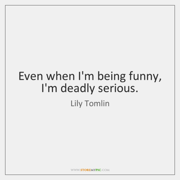 Even when I'm being funny, I'm deadly serious.