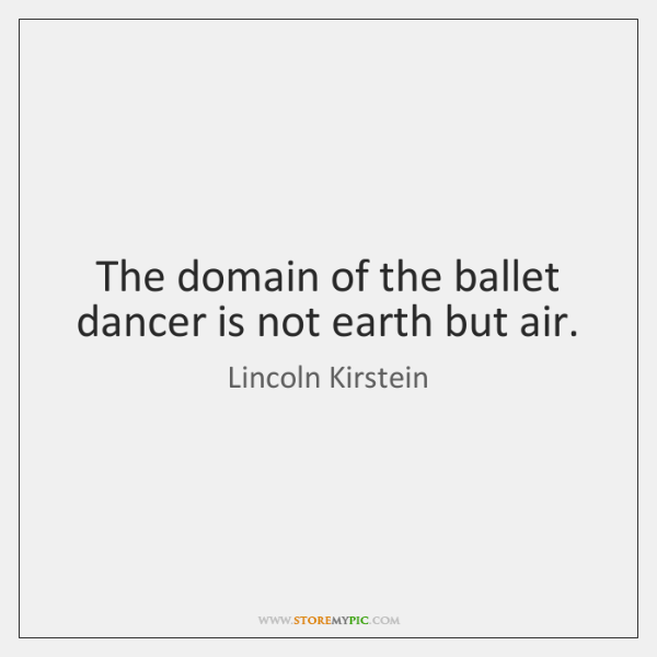 The domain of the ballet dancer is not earth but air.