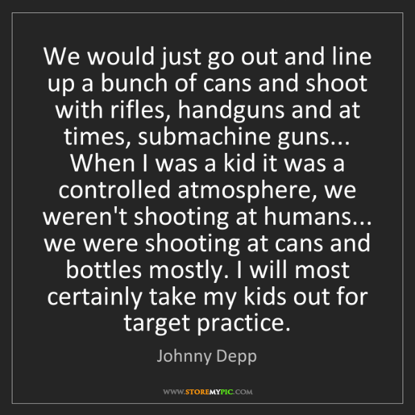 Johnny Depp: We would just go out and line up a bunch of cans and...