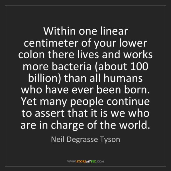 Neil Degrasse Tyson: Within one linear centimeter of your lower colon there...