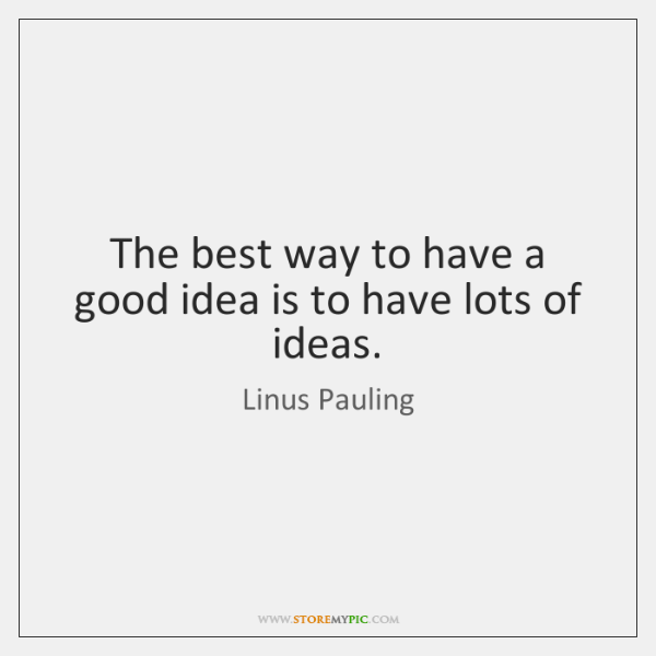The best way to have a good idea is to have lots ...