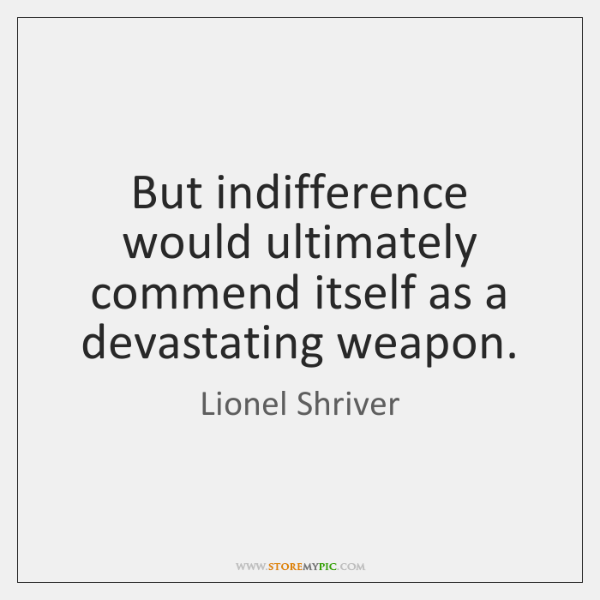 But indifference would ultimately commend itself as a devastating weapon.