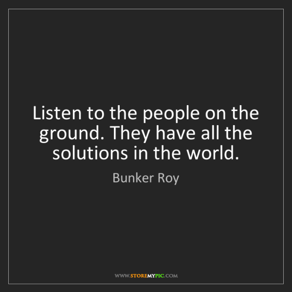 Bunker Roy: Listen to the people on the ground. They have all the...
