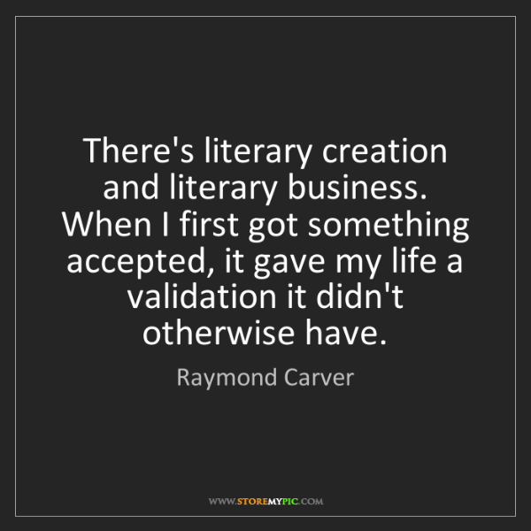 Raymond Carver: There's literary creation and literary business. When...