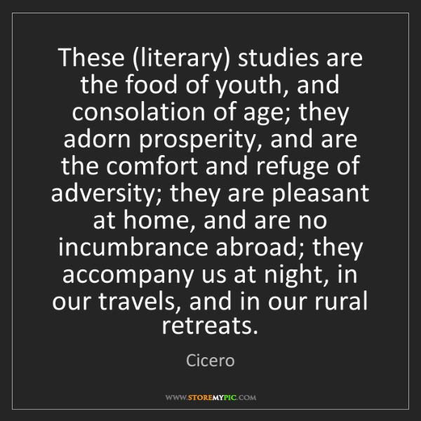 Cicero: These (literary) studies are the food of youth, and consolation...