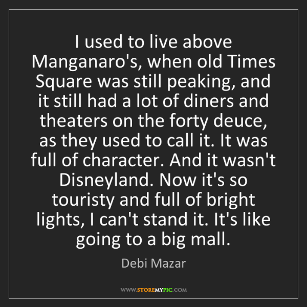 Debi Mazar: I used to live above Manganaro's, when old Times Square...