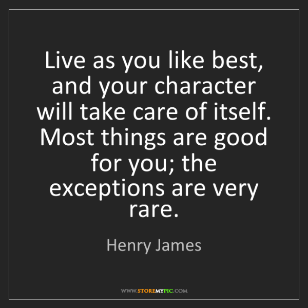 Henry James: Live as you like best, and your character will take care...