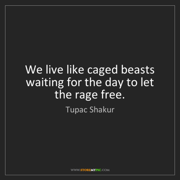 Tupac Shakur: We live like caged beasts waiting for the day to let...