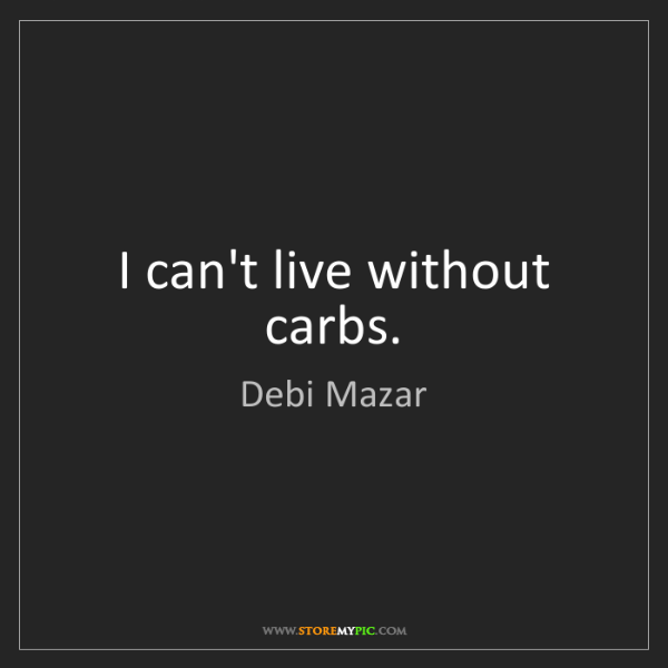 Debi Mazar: I can't live without carbs.