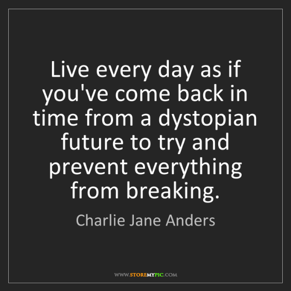 Charlie Jane Anders: Live every day as if you've come back in time from a...
