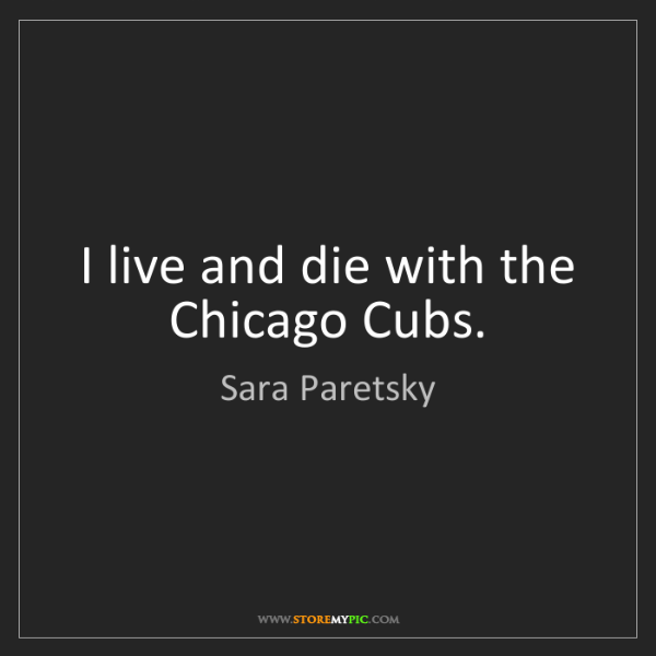 Sara Paretsky: I live and die with the Chicago Cubs.