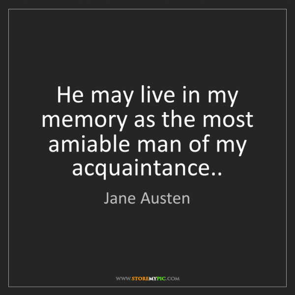 Jane Austen: He may live in my memory as the most amiable man of my...