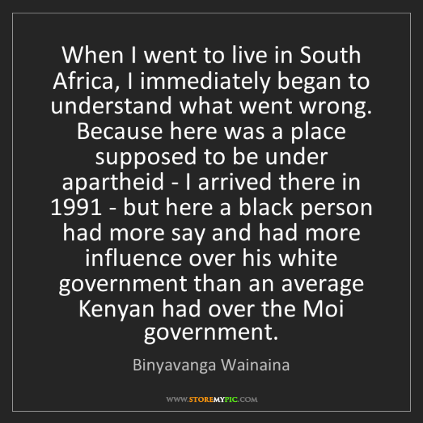 Binyavanga Wainaina: When I went to live in South Africa, I immediately began...