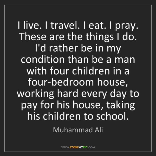 Muhammad Ali: I live. I travel. I eat. I pray. These are the things...