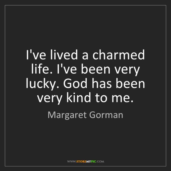 Margaret Gorman: I've lived a charmed life. I've been very lucky. God...