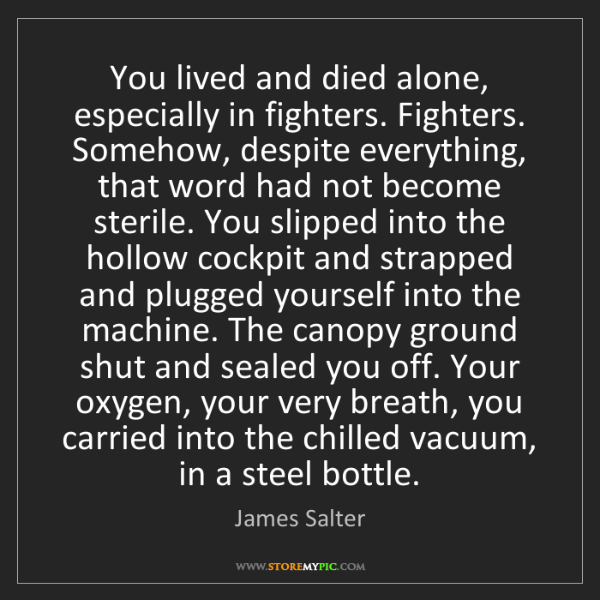 James Salter: You lived and died alone, especially in fighters. Fighters....
