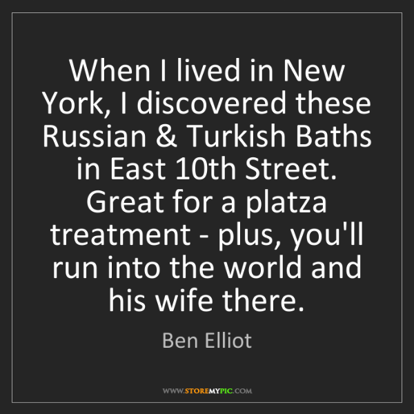 Ben Elliot: When I lived in New York, I discovered these Russian...
