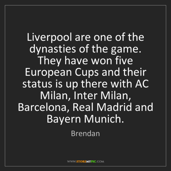 Brendan: Liverpool are one of the dynasties of the game. They...