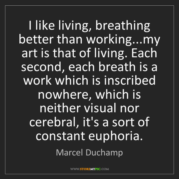 Marcel Duchamp: I like living, breathing better than working...my art...