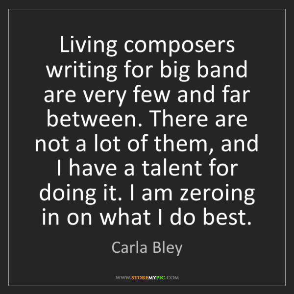 Carla Bley: Living composers writing for big band are very few and...