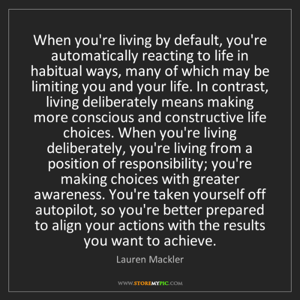 Lauren Mackler: When you're living by default, you're automatically reacting...