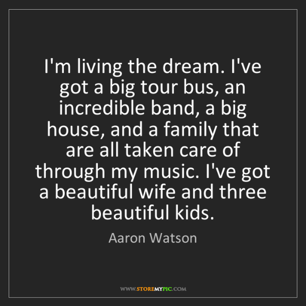 Aaron Watson: I'm living the dream. I've got a big tour bus, an incredible...