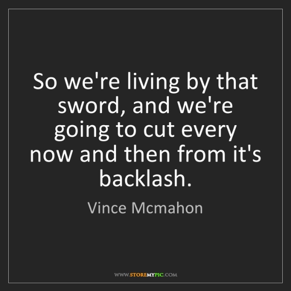 Vince Mcmahon: So we're living by that sword, and we're going to cut...