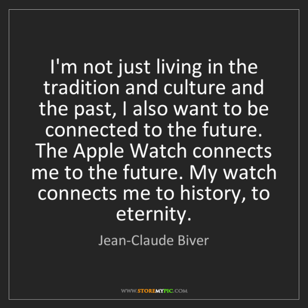 Jean-Claude Biver: I'm not just living in the tradition and culture and...