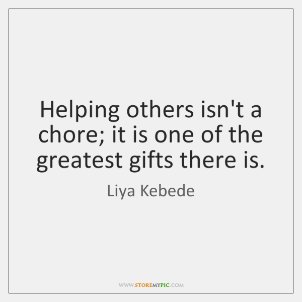 Helping others isn't a chore; it is one of the greatest gifts ...