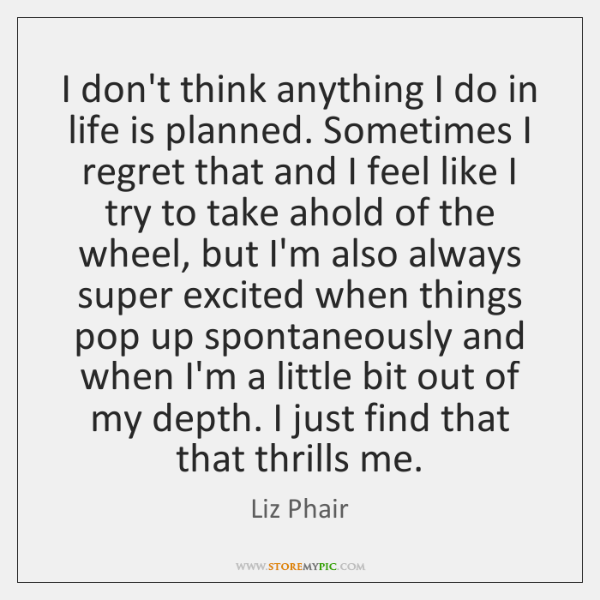 I don't think anything I do in life is planned. Sometimes I ...