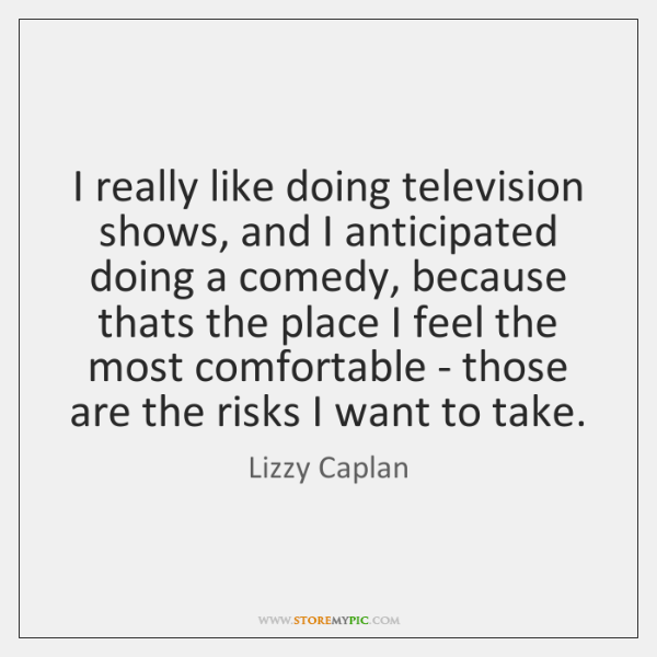 I really like doing television shows, and I anticipated doing a comedy, ...