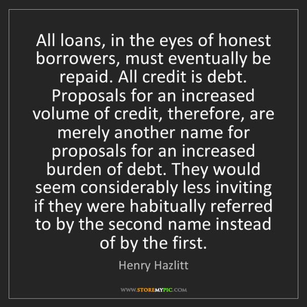 Henry Hazlitt: All loans, in the eyes of honest borrowers, must eventually...