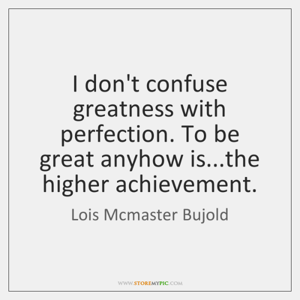 I don't confuse greatness with perfection. To be great anyhow is...the ...