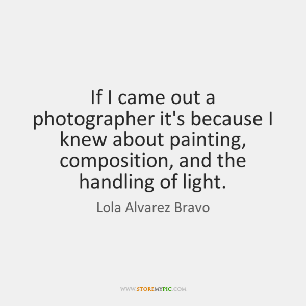 If I came out a photographer it's because I knew about painting, ...