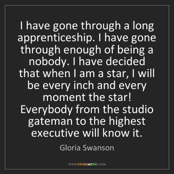 Gloria Swanson: I have gone through a long apprenticeship. I have gone...