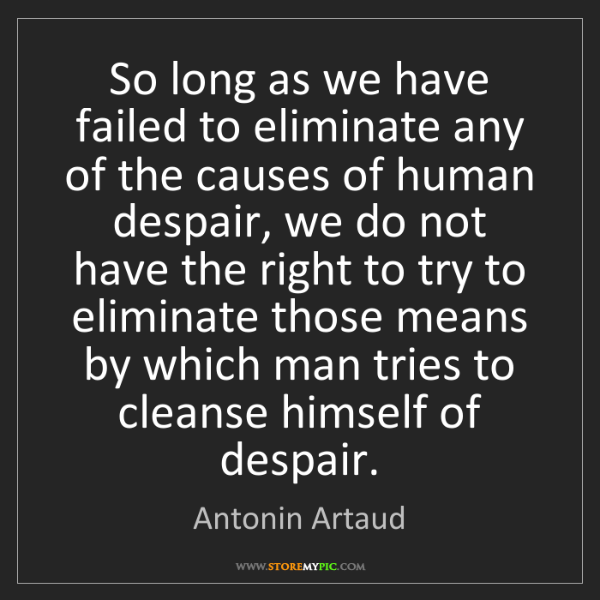 Antonin Artaud: So long as we have failed to eliminate any of the causes...
